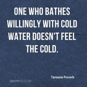 One who bathes willingly with cold water doesn't feel the cold.