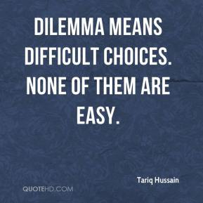 Tariq Hussain  - Dilemma means difficult choices. None of them are easy.