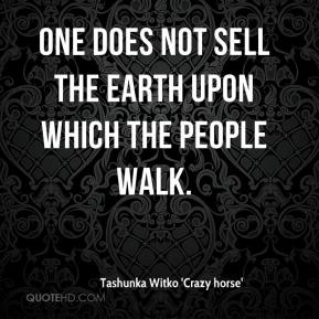 Tashunka Witko 'Crazy horse'  - One does not sell the earth upon which the people walk.