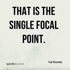 Ted Monette  - That is the single focal point.