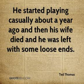 Ted Thomas  - He started playing casually about a year ago and then his wife died and he was left with some loose ends.