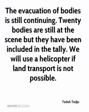 Teduh Tedjo  - The evacuation of bodies is still continuing. Twenty bodies are still at the scene but they have been included in the tally. We will use a helicopter if land transport is not possible.