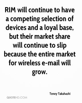 RIM will continue to have a competing selection of devices and a loyal base, but their market share will continue to slip because the entire market for wireless e-mail will grow.