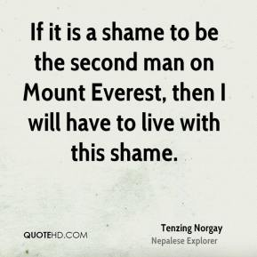 Tenzing Norgay - If it is a shame to be the second man on Mount Everest, then I will have to live with this shame.