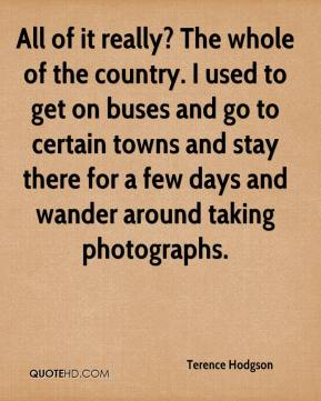 Terence Hodgson  - All of it really? The whole of the country. I used to get on buses and go to certain towns and stay there for a few days and wander around taking photographs.