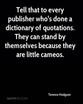 Terence Hodgson  - Tell that to every publisher who's done a dictionary of quotations. They can stand by themselves because they are little cameos.