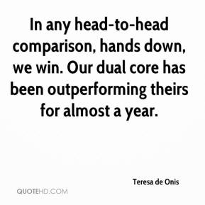 Teresa de Onis  - In any head-to-head comparison, hands down, we win. Our dual core has been outperforming theirs for almost a year.