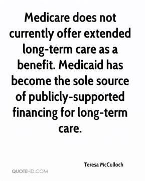 Teresa McCulloch  - Medicare does not currently offer extended long-term care as a benefit. Medicaid has become the sole source of publicly-supported financing for long-term care.