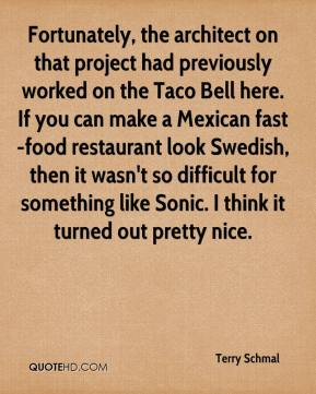 Terry Schmal  - Fortunately, the architect on that project had previously worked on the Taco Bell here. If you can make a Mexican fast-food restaurant look Swedish, then it wasn't so difficult for something like Sonic. I think it turned out pretty nice.
