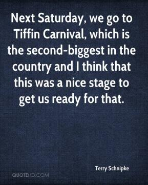 Terry Schnipke  - Next Saturday, we go to Tiffin Carnival, which is the second-biggest in the country and I think that this was a nice stage to get us ready for that.
