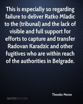 Theodor Meron  - This is especially so regarding failure to deliver Ratko Mladic to the (tribunal) and the lack of visible and full support for efforts to capture and transfer Radovan Karadzic and other fugitives who are within reach of the authorities in Belgrade.