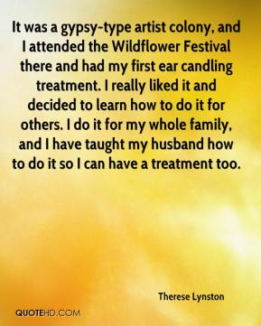 Therese Lynston  - It was a gypsy-type artist colony, and I attended the Wildflower Festival there and had my first ear candling treatment. I really liked it and decided to learn how to do it for others. I do it for my whole family, and I have taught my husband how to do it so I can have a treatment too.