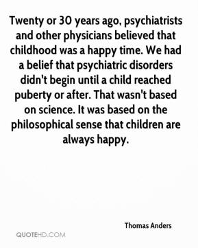 Thomas Anders  - Twenty or 30 years ago, psychiatrists and other physicians believed that childhood was a happy time. We had a belief that psychiatric disorders didn't begin until a child reached puberty or after. That wasn't based on science. It was based on the philosophical sense that children are always happy.