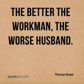 The better the workman, the worse husband.