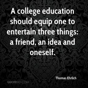 Thomas Ehrlich  - A college education should equip one to entertain three things: a friend, an idea and oneself.