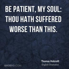 Thomas Holcroft - Be patient, my soul: thou hath suffered worse than this.