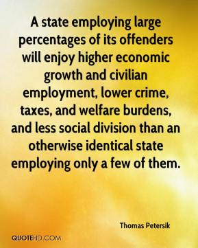 Thomas Petersik  - A state employing large percentages of its offenders will enjoy higher economic growth and civilian employment, lower crime, taxes, and welfare burdens, and less social division than an otherwise identical state employing only a few of them.