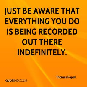 Thomas Popek  - Just be aware that everything you do is being recorded out there indefinitely.