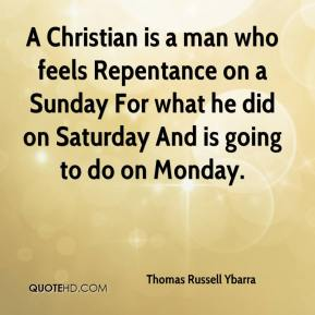 Thomas Russell Ybarra  - A Christian is a man who feels Repentance on a Sunday For what he did on Saturday And is going to do on Monday.
