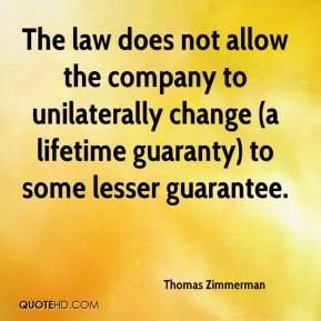 Thomas Zimmerman  - The law does not allow the company to unilaterally change (a lifetime guaranty) to some lesser guarantee.