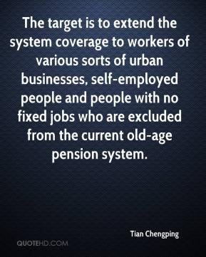 Tian Chengping  - The target is to extend the system coverage to workers of various sorts of urban businesses, self-employed people and people with no fixed jobs who are excluded from the current old-age pension system.