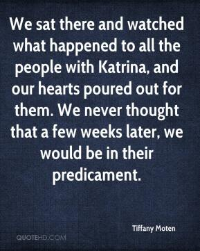 We sat there and watched what happened to all the people with Katrina, and our hearts poured out for them. We never thought that a few weeks later, we would be in their predicament.