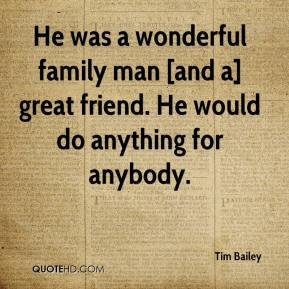 Tim Bailey  - He was a wonderful family man [and a] great friend. He would do anything for anybody.