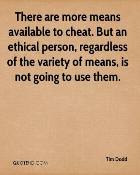 Tim Dodd  - There are more means available to cheat. But an ethical person, regardless of the variety of means, is not going to use them.