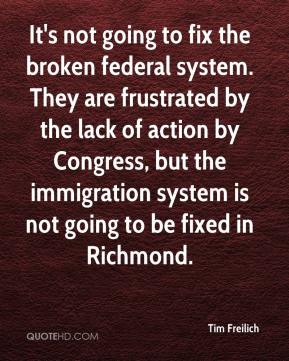Tim Freilich  - It's not going to fix the broken federal system. They are frustrated by the lack of action by Congress, but the immigration system is not going to be fixed in Richmond.