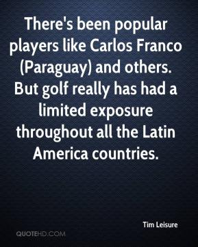 Tim Leisure  - There's been popular players like Carlos Franco (Paraguay) and others. But golf really has had a limited exposure throughout all the Latin America countries.