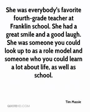 Tim Massie  - She was everybody's favorite fourth-grade teacher at Franklin school. She had a great smile and a good laugh. She was someone you could look up to as a role model and someone who you could learn a lot about life, as well as school.