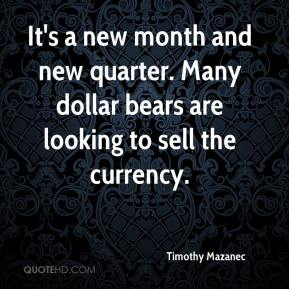 Timothy Mazanec  - It's a new month and new quarter. Many dollar bears are looking to sell the currency.