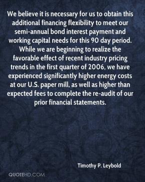 Timothy P. Leybold  - We believe it is necessary for us to obtain this additional financing flexibility to meet our semi-annual bond interest payment and working capital needs for this 90 day period. While we are beginning to realize the favorable effect of recent industry pricing trends in the first quarter of 2006, we have experienced significantly higher energy costs at our U.S. paper mill, as well as higher than expected fees to complete the re-audit of our prior financial statements.