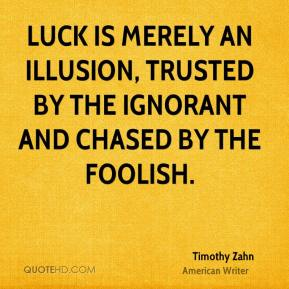 Timothy Zahn - Luck is merely an illusion, trusted by the ignorant and chased by the foolish.