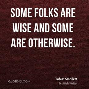 Tobias Smollett - Some folks are wise and some are otherwise.