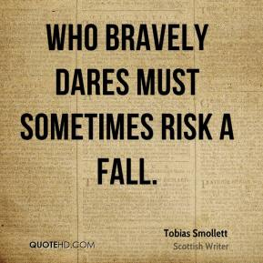 Tobias Smollett - Who bravely dares must sometimes risk a fall.