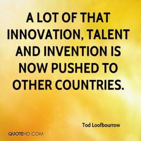 Tod Loofbourrow  - A lot of that innovation, talent and invention is now pushed to other countries.