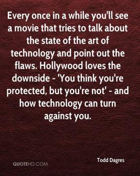 Todd Dagres  - Every once in a while you'll see a movie that tries to talk about the state of the art of technology and point out the flaws. Hollywood loves the downside - 'You think you're protected, but you're not' - and how technology can turn against you.