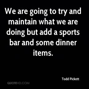 Todd Pickett  - We are going to try and maintain what we are doing but add a sports bar and some dinner items.