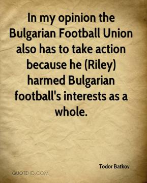 Todor Batkov  - In my opinion the Bulgarian Football Union also has to take action because he (Riley) harmed Bulgarian football's interests as a whole.