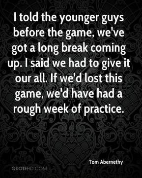 Tom Abernethy  - I told the younger guys before the game, we've got a long break coming up. I said we had to give it our all. If we'd lost this game, we'd have had a rough week of practice.