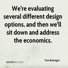 Tom Bannigan  - We're evaluating several different design options, and then we'll sit down and address the economics.