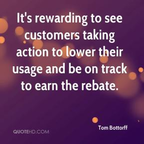 Tom Bottorff  - It's rewarding to see customers taking action to lower their usage and be on track to earn the rebate.