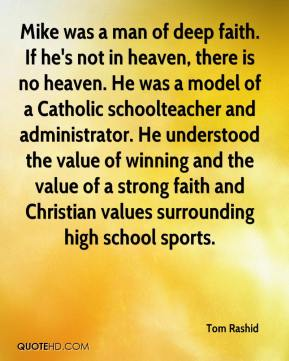 Mike was a man of deep faith. If he's not in heaven, there is no heaven. He was a model of a Catholic schoolteacher and administrator. He understood the value of winning and the value of a strong faith and Christian values surrounding high school sports.