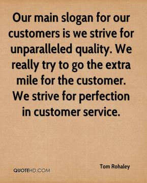 Tom Rohaley  - Our main slogan for our customers is we strive for unparalleled quality. We really try to go the extra mile for the customer. We strive for perfection in customer service.
