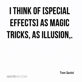 Tom Savini  - I think of [special effects] as magic tricks, as illusion.