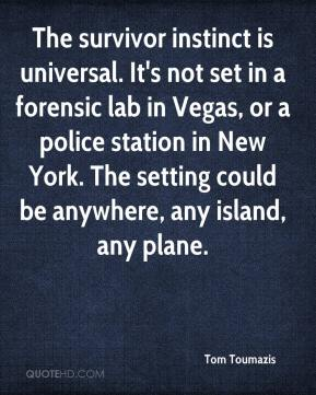 Tom Toumazis  - The survivor instinct is universal. It's not set in a forensic lab in Vegas, or a police station in New York. The setting could be anywhere, any island, any plane.
