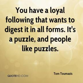 Tom Toumazis  - You have a loyal following that wants to digest it in all forms. It's a puzzle, and people like puzzles.