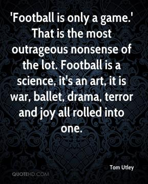 Tom Utley  - 'Football is only a game.' That is the most outrageous nonsense of the lot. Football is a science, it's an art, it is war, ballet, drama, terror and joy all rolled into one.
