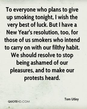 Tom Utley  - To everyone who plans to give up smoking tonight, I wish the very best of luck. But I have a New Year's resolution, too, for those of us smokers who intend to carry on with our filthy habit. We should resolve to stop being ashamed of our pleasures, and to make our protests heard.